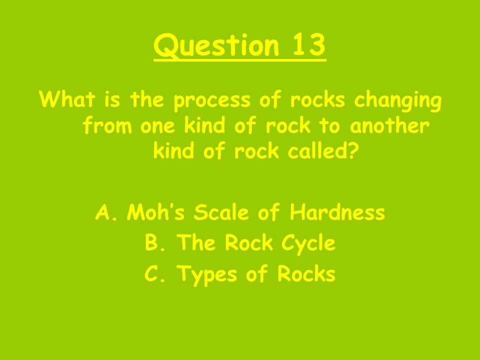 Question 13 What is the process of rocks changing from one kind of rock to another kind of rock called? A.Moh's Scale of Hardness B.The Rock Cycle C.T