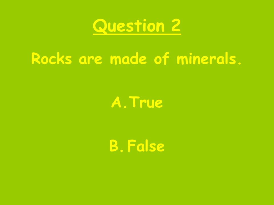 Question 2 Rocks are made of minerals. A.True B.False