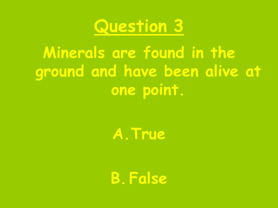 Question 3 Minerals are found in the ground and have been alive at one point. A.True B.False