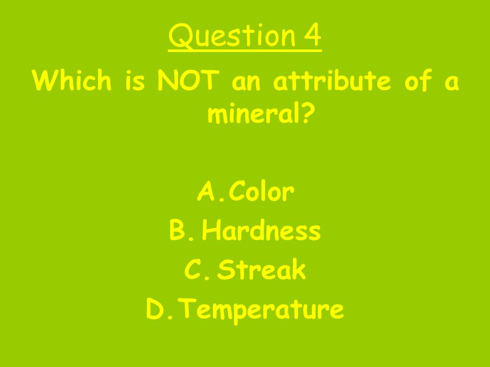 Question 4 Which is NOT an attribute of a mineral? A.Color B.Hardness C.Streak D.Temperature