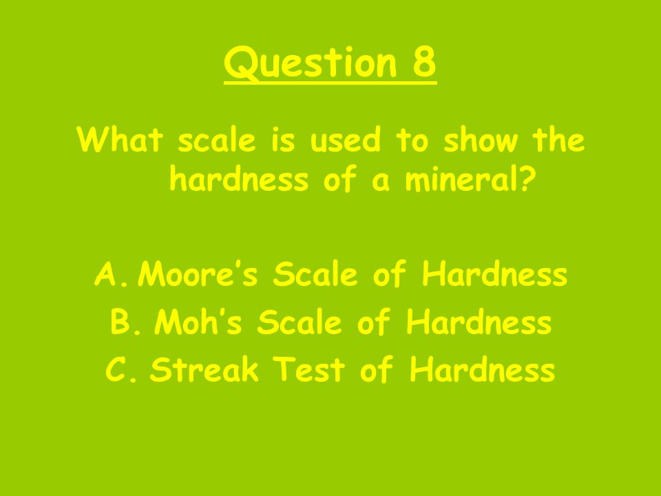 Question 8 What scale is used to show the hardness of a mineral? A.Moore's Scale of Hardness B.Moh's Scale of Hardness C.Streak Test of Hardness