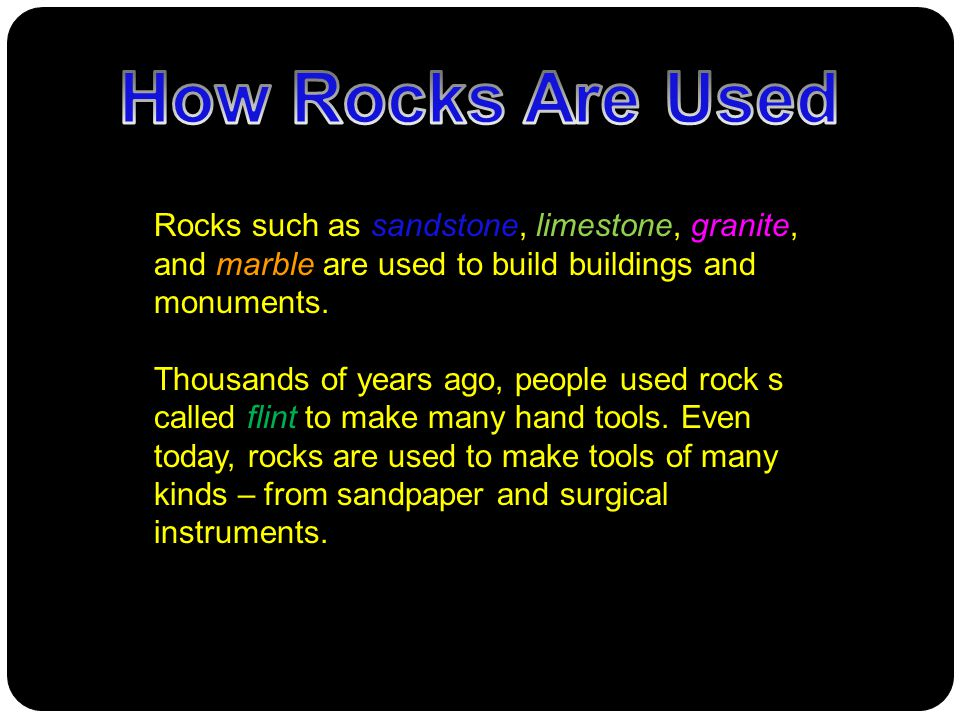 Rocks such as sandstone, limestone, granite, and marble are used to build buildings and monuments. Thousands of years ago, people used rock s called f