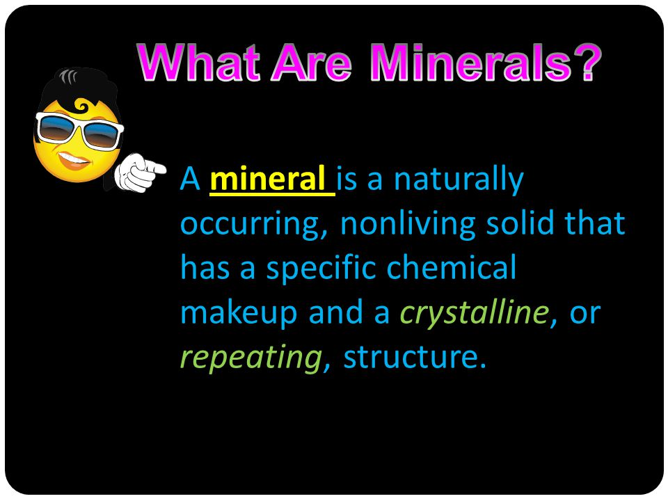 A mineral is a naturally occurring, nonliving solid that has a specific chemical makeup and a crystalline, or repeating, structure.