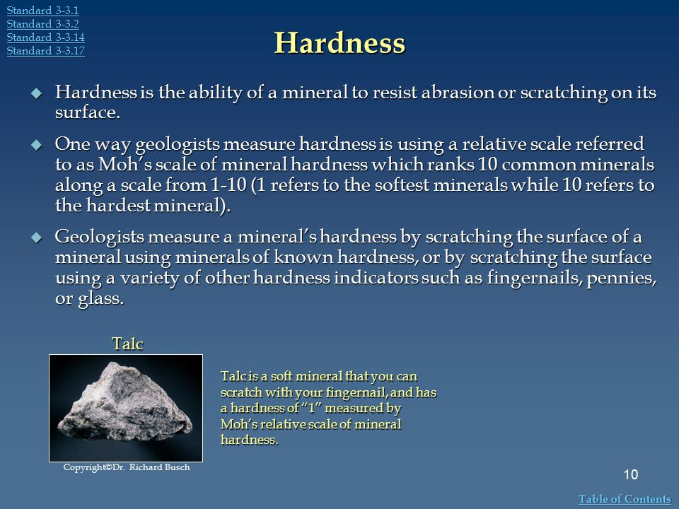 Hardness  Hardness is the ability of a mineral to resist abrasion or scratching on its surface.  One way geologists measure hardness is using a rela