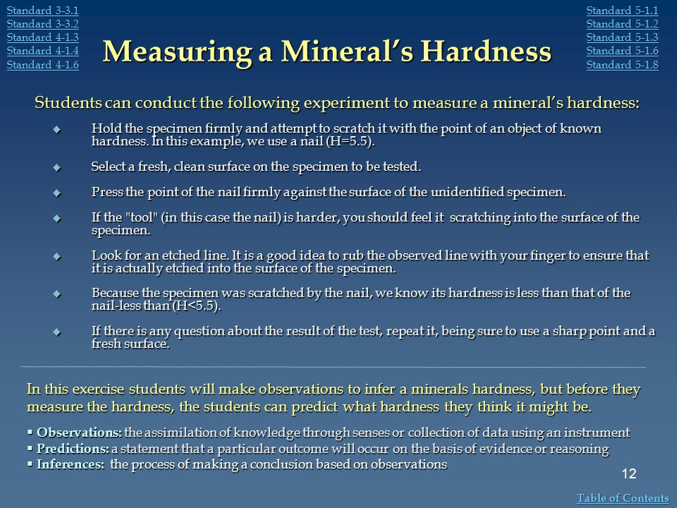 Measuring a Mineral's Hardness  Hold the specimen firmly and attempt to scratch it with the point of an object of known hardness. In this example, we