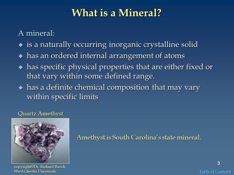 What is a Mineral? A mineral:  is a naturally occurring inorganic crystalline solid  has an ordered internal arrangement of atoms  has specific phy