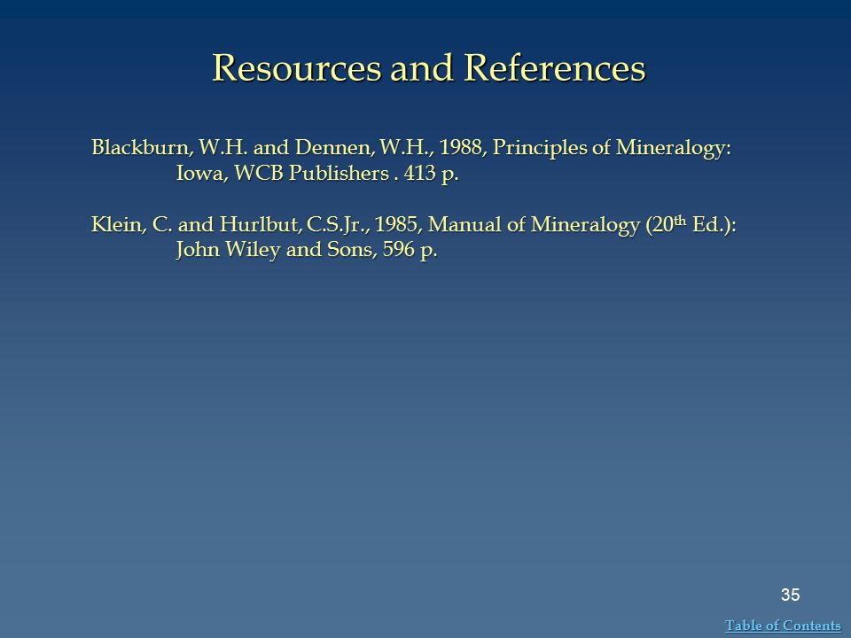 Resources and References 35 Table of Contents Table of Contents Blackburn, W.H. and Dennen, W.H., 1988, Principles of Mineralogy: Iowa, WCB Publishers