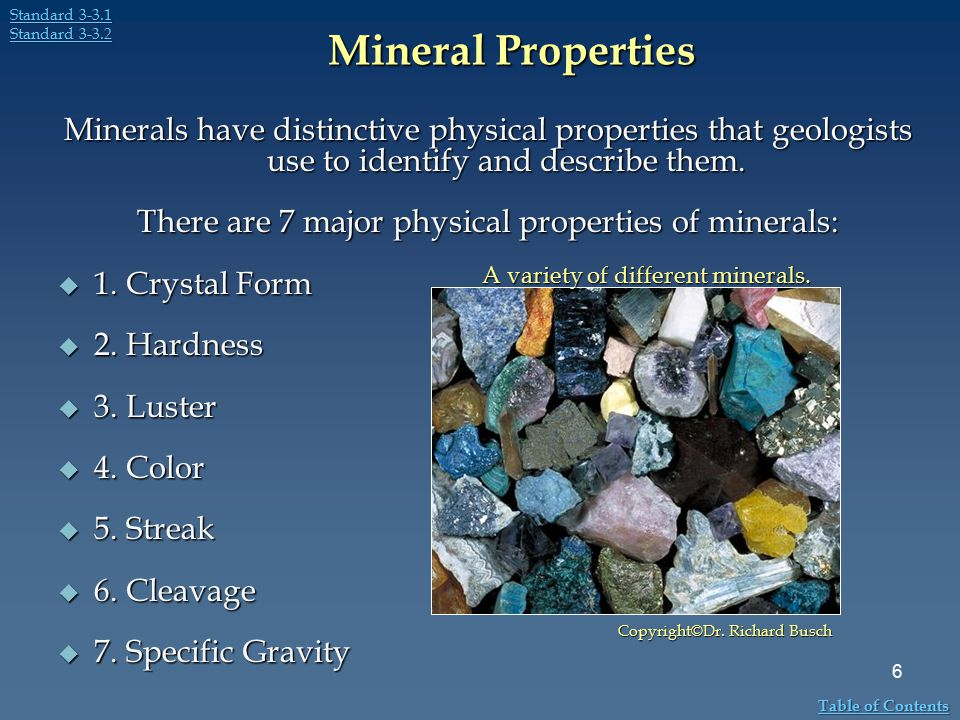 Mineral Properties Minerals have distinctive physical properties that geologists use to identify and describe them. There are 7 major physical propert