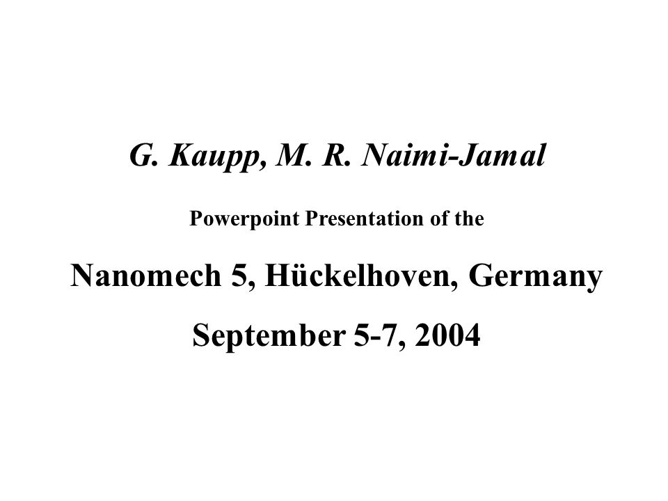 G. Kaupp, M. R. Naimi-Jamal Powerpoint Presentation of the Nanomech 5, Hückelhoven, Germany September 5-7, 2004