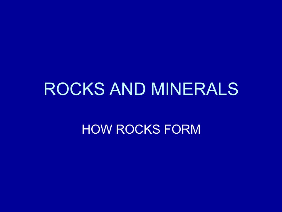 ROCKS AND MINERALS HOW ROCKS FORM