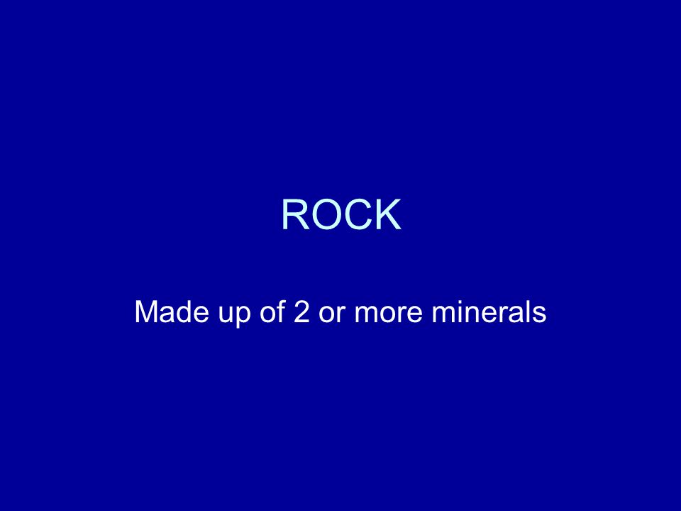 ROCK Made up of 2 or more minerals