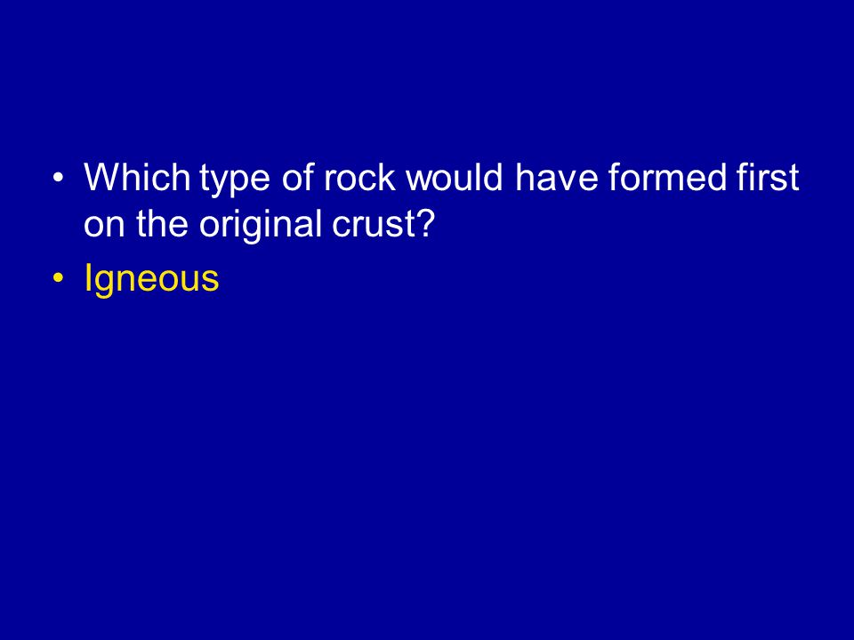 Which type of rock would have formed first on the original crust Igneous
