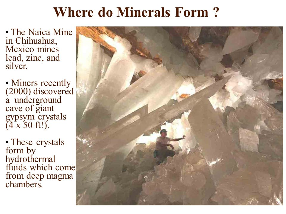 Where do Minerals Form ? The Naica Mine in Chihuahua, Mexico mines lead, zinc, and silver. Miners recently (2000) discovered a underground cave of gia
