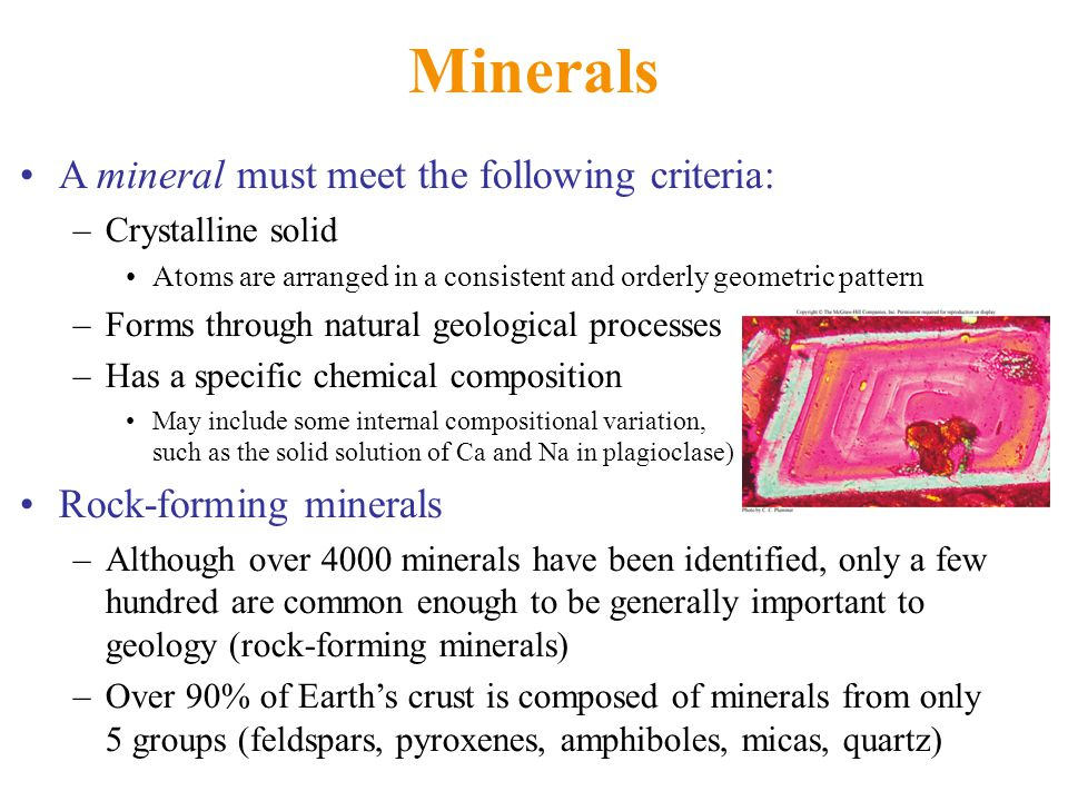 Minerals A mineral must meet the following criteria: –Crystalline solid Atoms are arranged in a consistent and orderly geometric pattern –Forms through natural geological processes –Has a specific chemical composition May include some internal compositional variation, such as the solid solution of Ca and Na in plagioclase) Rock-forming minerals –Although over 4000 minerals have been identified, only a few hundred are common enough to be generally important to geology (rock-forming minerals) –Over 90% of Earth's crust is composed of minerals from only 5 groups (feldspars, pyroxenes, amphiboles, micas, quartz)