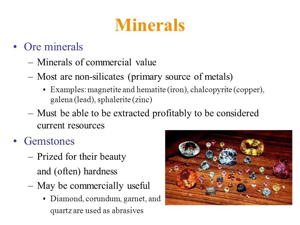 Minerals Ore minerals –Minerals of commercial value –Most are non-silicates (primary source of metals) Examples: magnetite and hematite (iron), chalcopyrite (copper), galena (lead), sphalerite (zinc) –Must be able to be extracted profitably to be considered current resources Gemstones –Prized for their beauty and (often) hardness –May be commercially useful Diamond, corundum, garnet, and quartz are used as abrasives