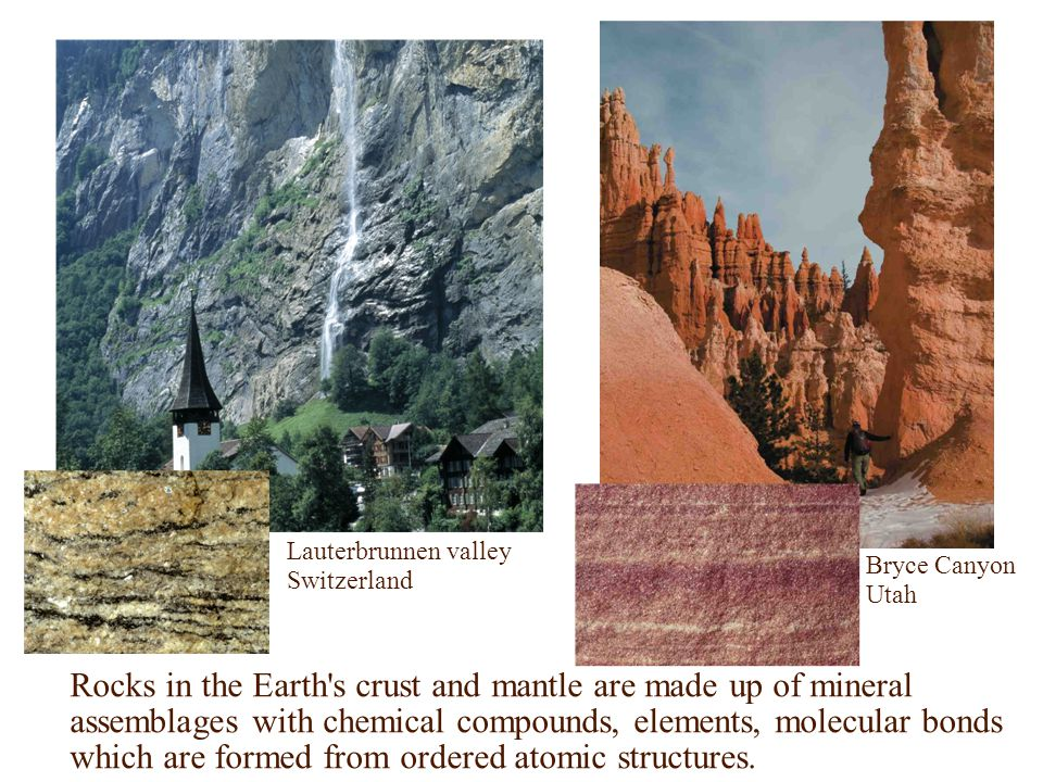 Lauterbrunnen valley Switzerland Bryce Canyon Utah Rocks in the Earth s crust and mantle are made up of mineral assemblages with chemical compounds, elements, molecular bonds which are formed from ordered atomic structures.