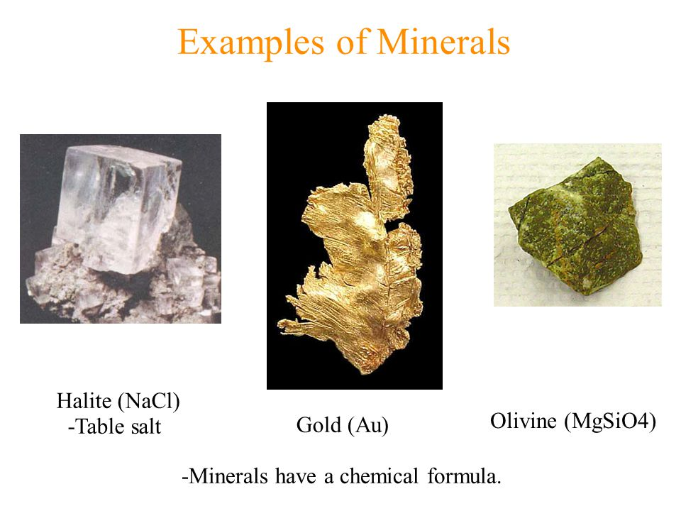 Examples of Minerals Halite (NaCl) -Table salt Gold (Au) Olivine (MgSiO4) -Minerals have a chemical formula.