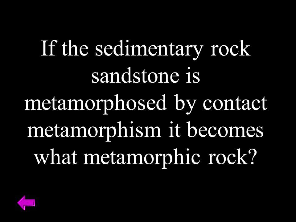 If the sedimentary rock sandstone is metamorphosed by contact metamorphism it becomes what metamorphic rock?