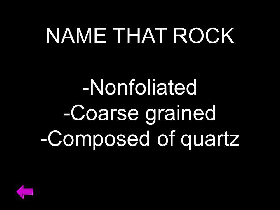 NAME THAT ROCK -Nonfoliated -Coarse grained -Composed of quartz
