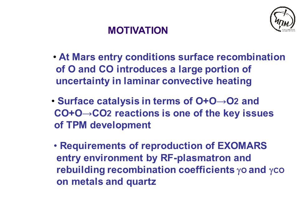 MOTIVATION At Mars entry conditions surface recombination of O and CO introduces a large portion of uncertainty in laminar convective heating Surface catalysis in terms of O+O→O 2 and CO+O→CO 2 reactions is one of the key issues of TPM development Requirements of reproduction of EXOMARS entry environment by RF-plasmatron and rebuilding recombination coefficients  O and  CO on metals and quartz