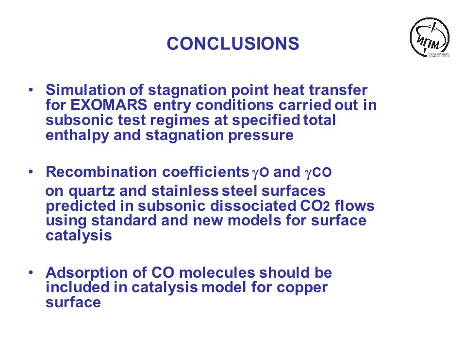 CONCLUSIONS Simulation of stagnation point heat transfer for EXOMARS entry conditions carried out in subsonic test regimes at specified total enthalpy and stagnation pressure Recombination coefficients  O and  CO on quartz and stainless steel surfaces predicted in subsonic dissociated CO 2 flows using standard and new models for surface catalysis Adsorption of CO molecules should be included in catalysis model for copper surface