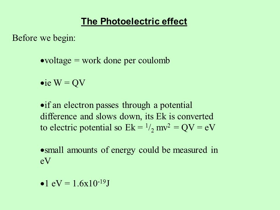The Photoelectric effect Before we begin:  voltage = work done per coulomb  ie W = QV  if an electron passes through a potential difference and slows down, its Ek is converted to electric potential so Ek = 1 / 2 mv 2 = QV = eV  small amounts of energy could be measured in eV  1 eV = 1.6x J