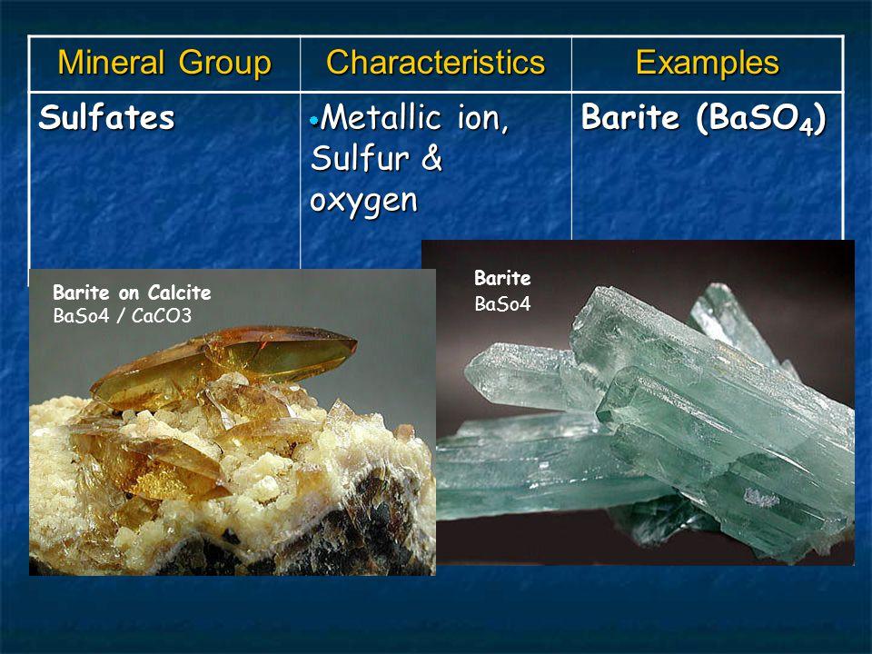 Mineral Group CharacteristicsExamples Sulfates  Metallic ion, Sulfur & oxygen Barite (BaSO 4 ) Barite on Calcite BaSo4 / CaCO3 Barite BaSo4