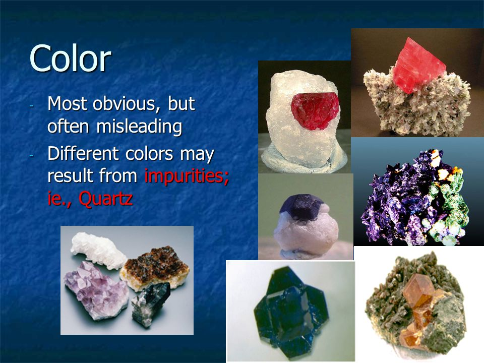 Color - Most obvious, but often misleading - Different colors may result from impurities; ie., Quartz