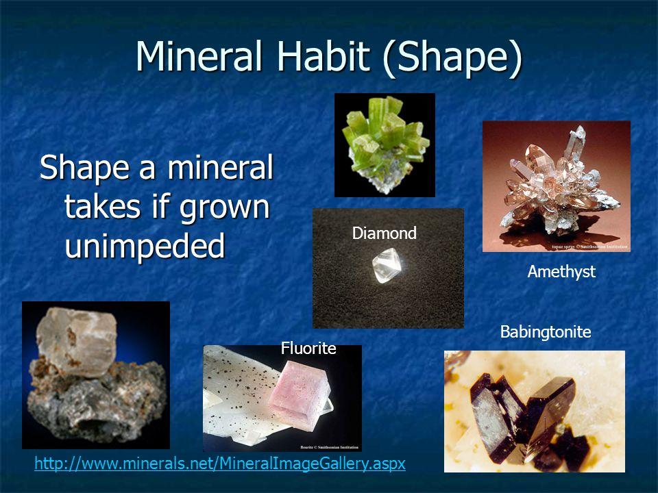 Mineral Habit (Shape) Shape a mineral takes if grown unimpeded http://www.minerals.net/MineralImageGallery.aspx Amethyst Babingtonite Diamond Fluorite