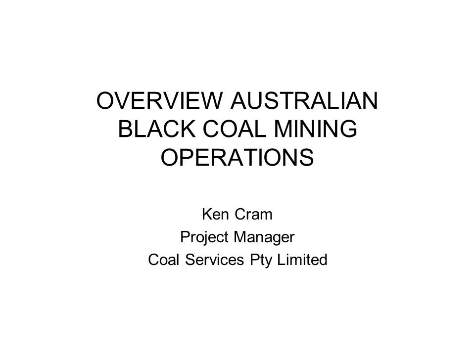 OVERVIEW AUSTRALIAN BLACK COAL MINING OPERATIONS Ken Cram Project Manager Coal Services Pty Limited
