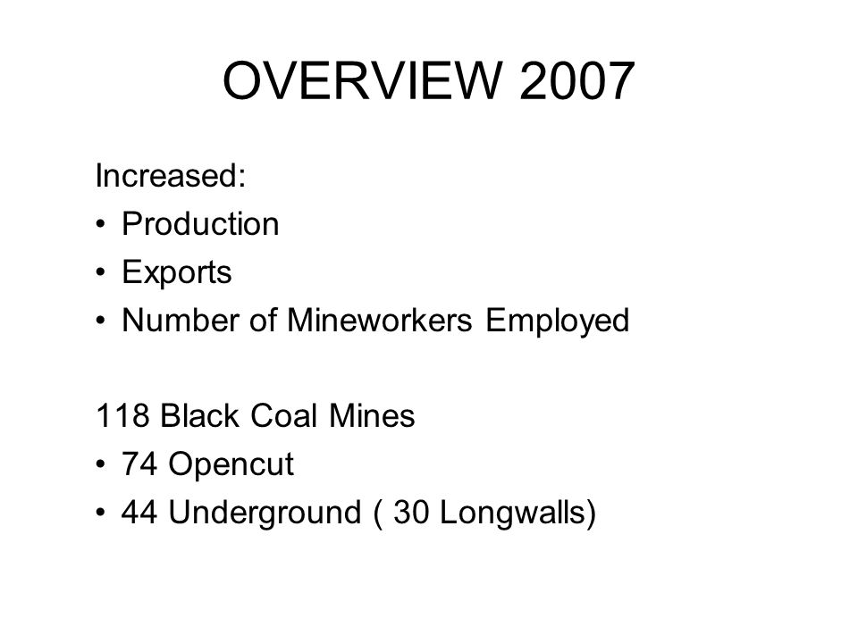 OVERVIEW 2007 Increased: Production Exports Number of Mineworkers Employed 118 Black Coal Mines 74 Opencut 44 Underground ( 30 Longwalls)