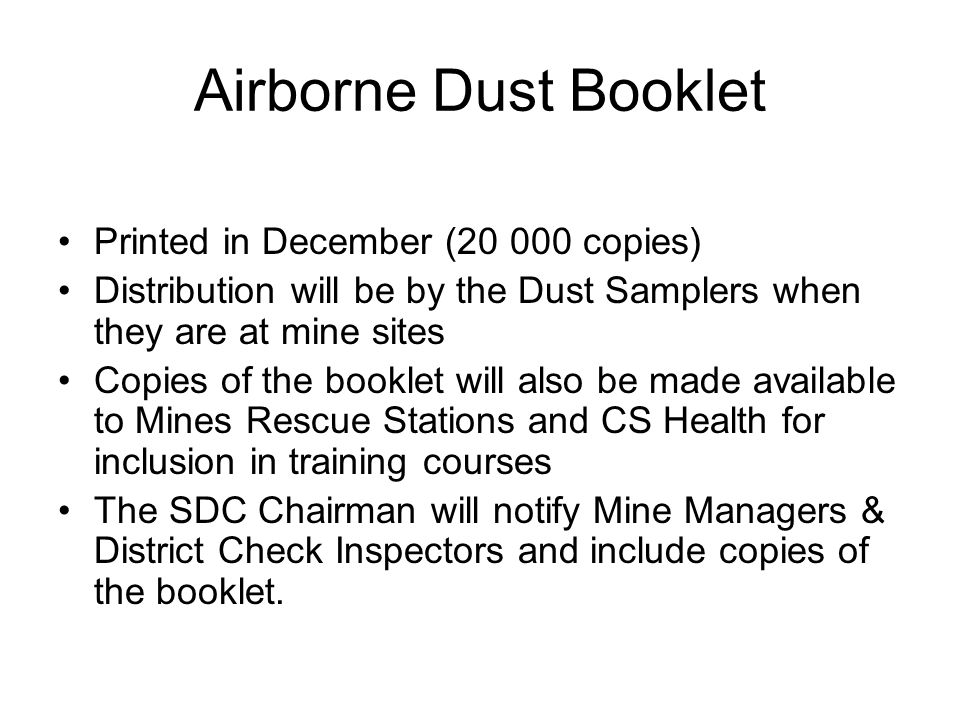 Airborne Dust Booklet Printed in December (20 000 copies) Distribution will be by the Dust Samplers when they are at mine sites Copies of the booklet will also be made available to Mines Rescue Stations and CS Health for inclusion in training courses The SDC Chairman will notify Mine Managers & District Check Inspectors and include copies of the booklet.