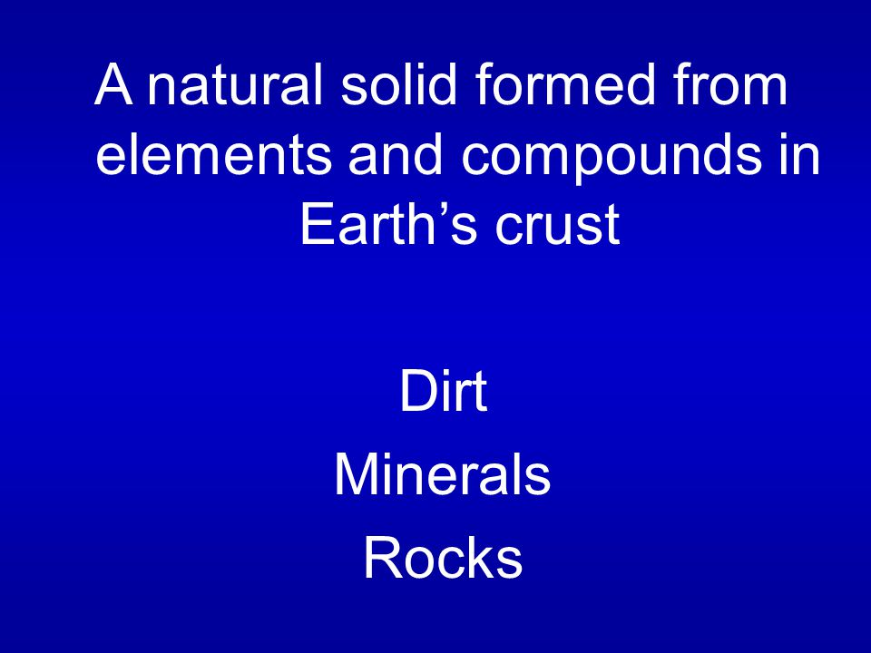 A natural solid formed from elements and compounds in Earth's crust Dirt Minerals Rocks