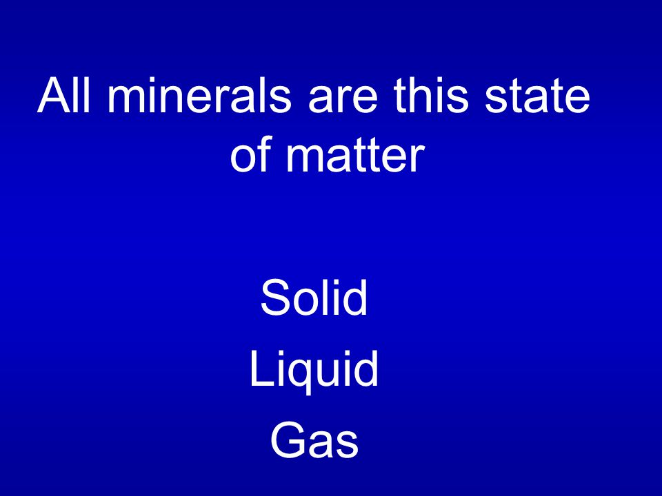 All minerals are this state of matter Solid Liquid Gas