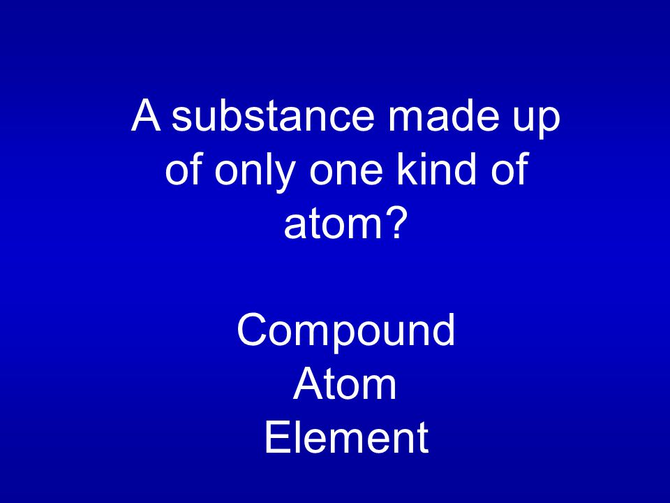 A substance made up of only one kind of atom Compound Atom Element
