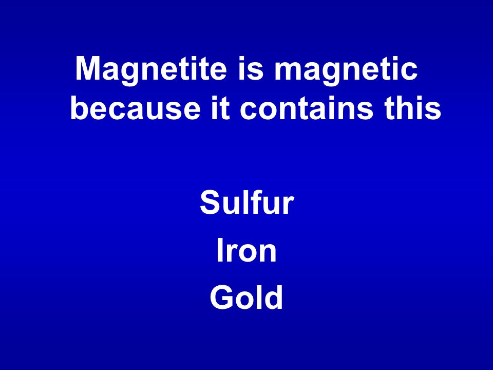 Magnetite is magnetic because it contains this Sulfur Iron Gold