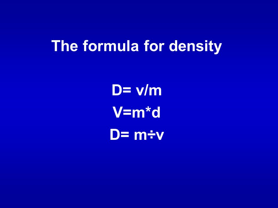 The formula for density D= v/m V=m*d D= m÷v