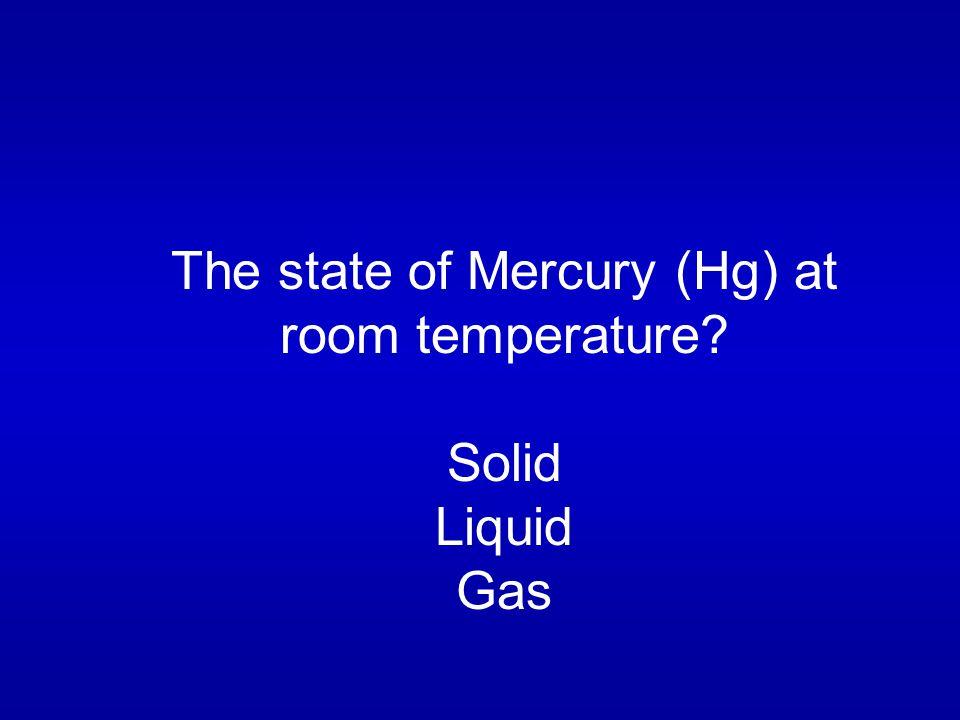 The state of Mercury (Hg) at room temperature Solid Liquid Gas