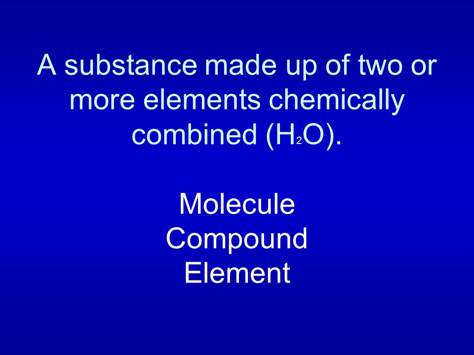 A substance made up of two or more elements chemically combined (H 2 O). Molecule Compound Element
