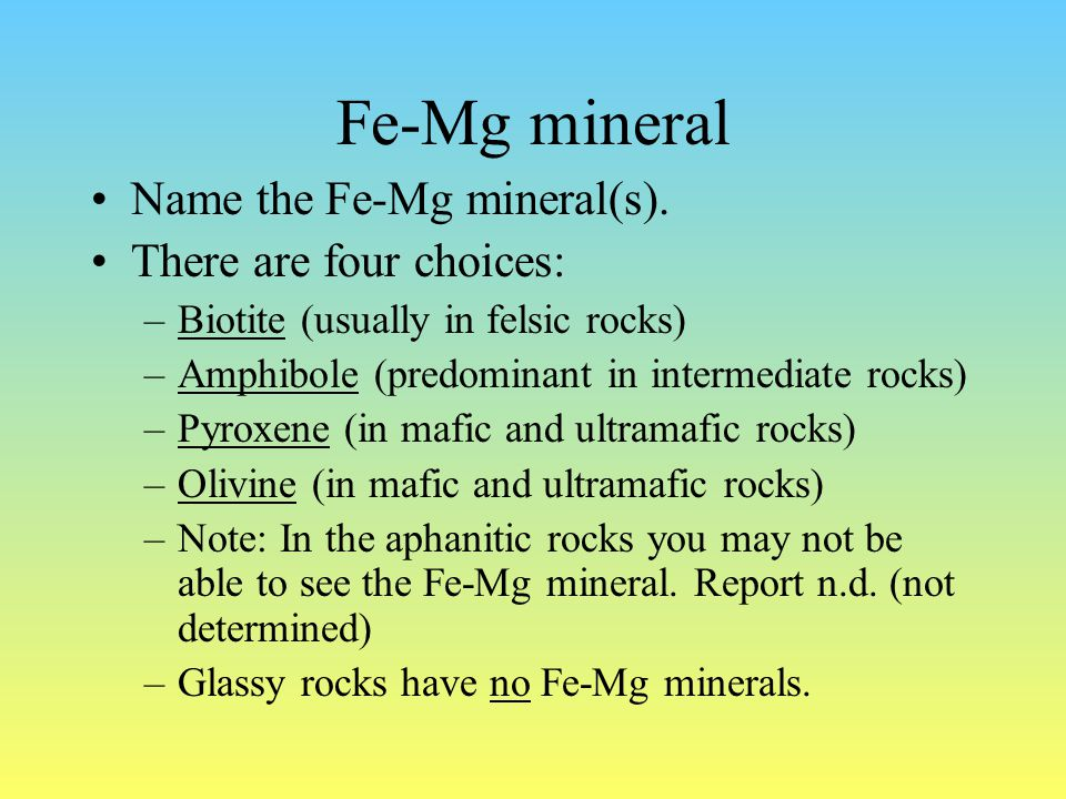 Fe-Mg mineral Name the Fe-Mg mineral(s). There are four choices: –Biotite (usually in felsic rocks) –Amphibole (predominant in intermediate rocks) –Py