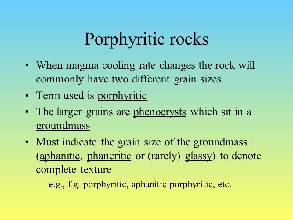 Porphyritic rocks When magma cooling rate changes the rock will commonly have two different grain sizes Term used is porphyritic The larger grains are