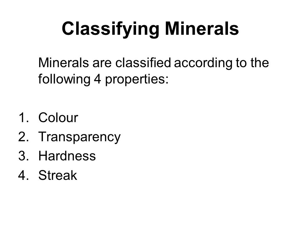 Classifying Minerals Minerals are classified according to the following 4 properties: 1.Colour 2.Transparency 3.Hardness 4.Streak