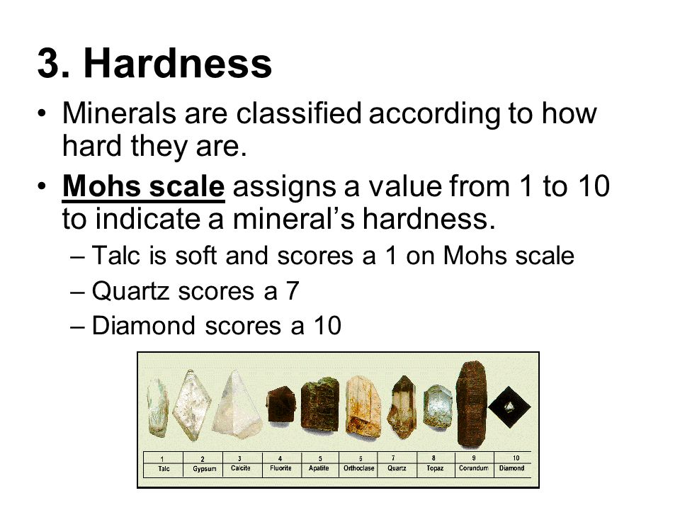 3. Hardness Minerals are classified according to how hard they are. Mohs scale assigns a value from 1 to 10 to indicate a mineral's hardness. –Talc is