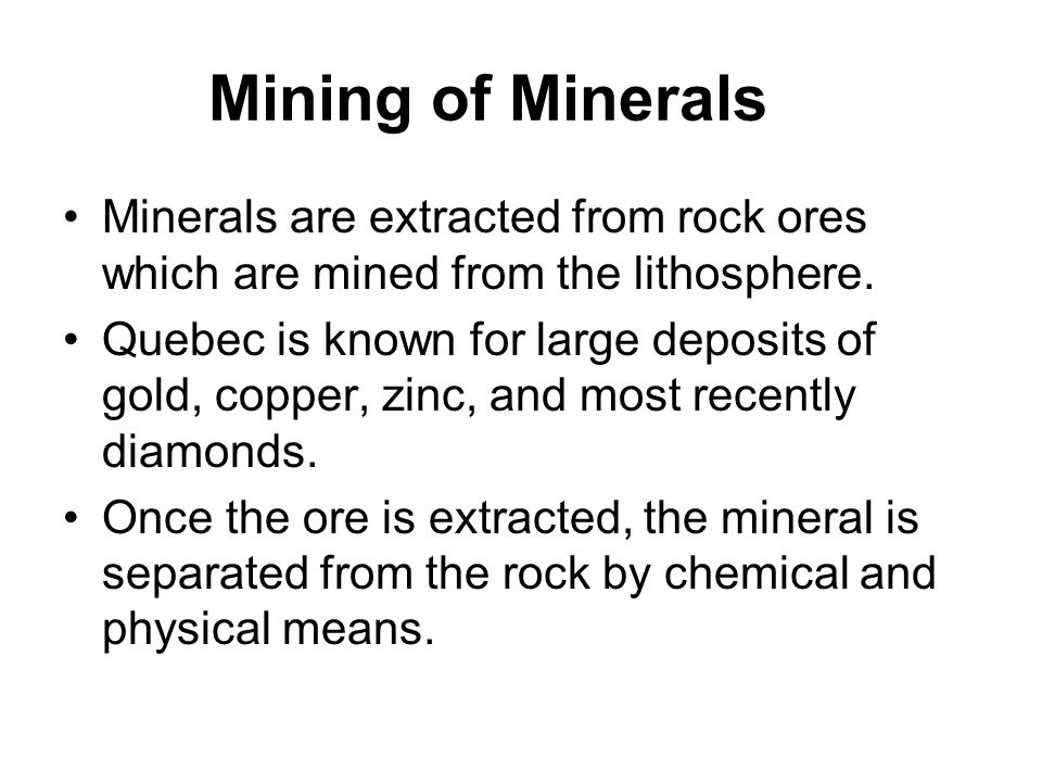 Minerals are extracted from rock ores which are mined from the lithosphere. Quebec is known for large deposits of gold, copper, zinc, and most recentl