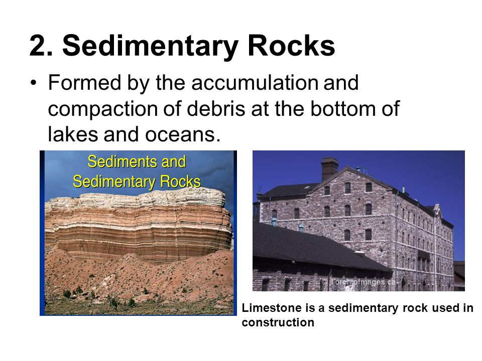 2. Sedimentary Rocks Formed by the accumulation and compaction of debris at the bottom of lakes and oceans. Limestone is a sedimentary rock used in co