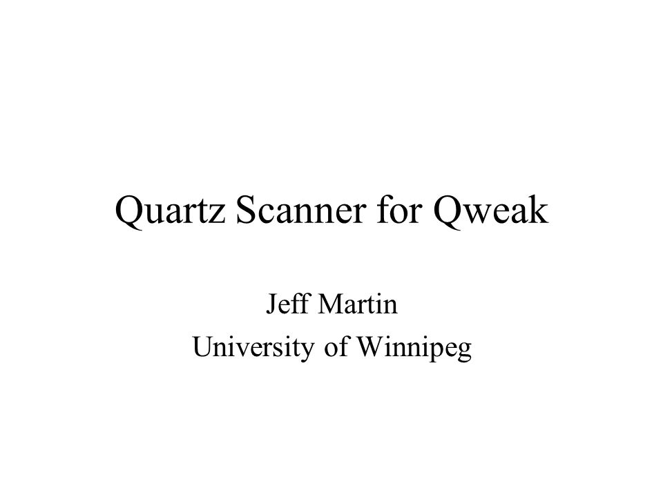 Quartz Scanner for Qweak Jeff Martin University of Winnipeg