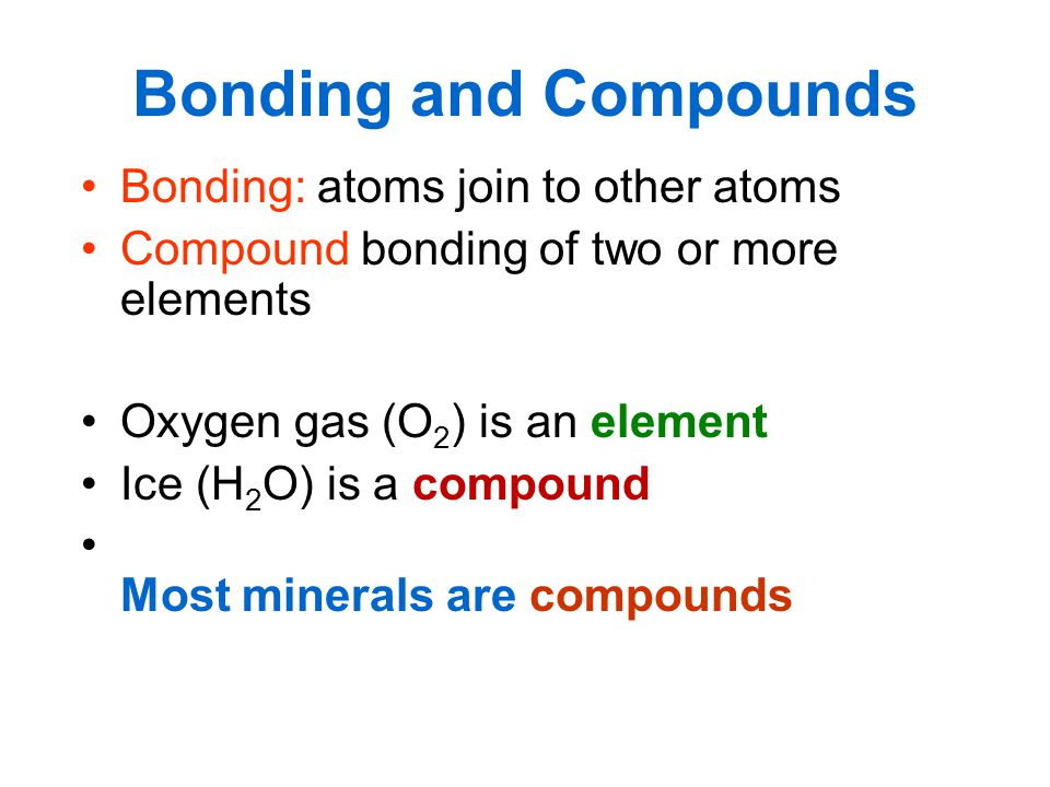Bonding and Compounds Bonding: atoms join to other atoms Compound bonding of two or more elements Oxygen gas (O 2 ) is an element Ice (H 2 O) is a com