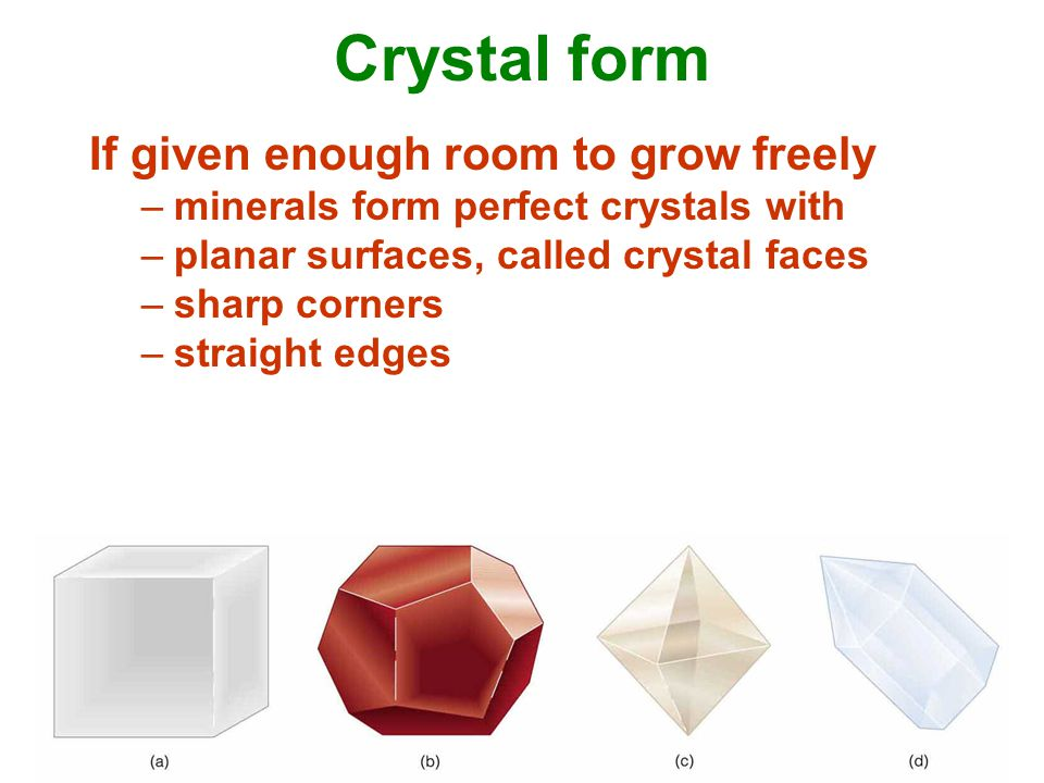 Crystal form If given enough room to grow freely –minerals form perfect crystals with –planar surfaces, called crystal faces –sharp corners –straight