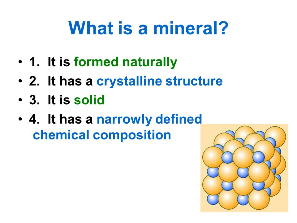 What is a mineral? 1.It is formed naturally 2.It has a crystalline structure 3.It is solid 4.It has a narrowly defined chemical composition