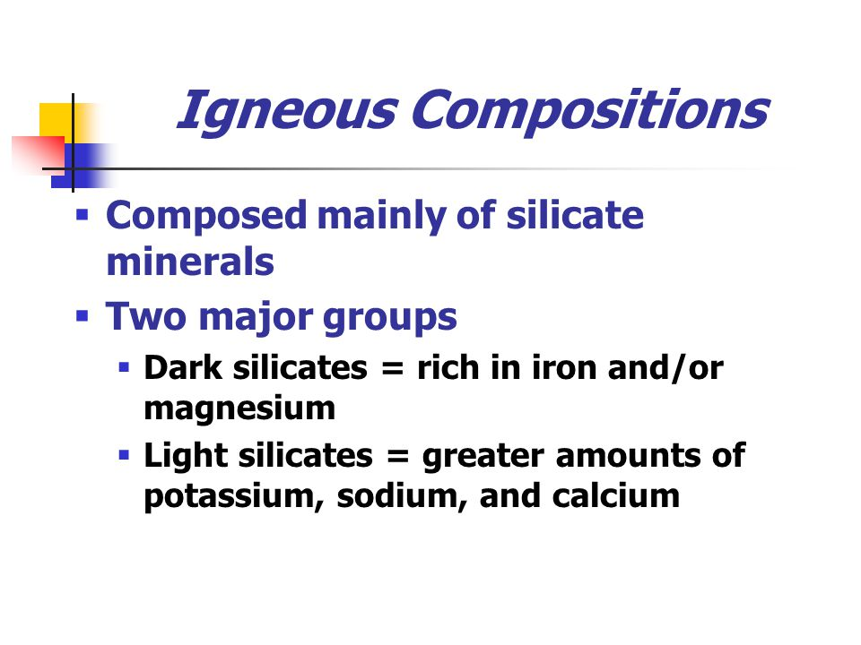 Igneous Compositions  Composed mainly of silicate minerals  Two major groups  Dark silicates = rich in iron and/or magnesium  Light silicates = greater amounts of potassium, sodium, and calcium